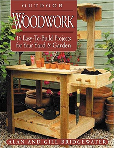 Outdoor Woodwork: 16 Easy-To-Build Projects for Your Yard & Garden (Step-By-Step Practical Guides)