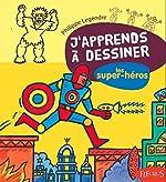 J'apprends à dessiner les Super héros de Philippe Legendre