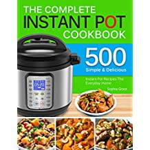 The Complete Instant Pot Cookbook: 500 Simple and Delicious Instant Pot Recipes For The Everyday Home   Complete Instant Pot Cookbook For Beginners. (English Edition)