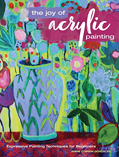 The Joy of Acrylic Painting: Expressive Painting Techniques for Beginners di Annie O'Brien Gonzales