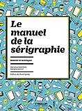 Le manuel de la sérigraphie: Matériel et techniques.