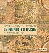 Le monde vu d'Asie : Une histoire cartographique par Pierre Singaravélou