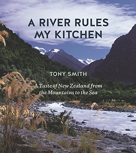 A River Rules My Kitchen: A Taste of New Zealand from the Mountains to the Sea -