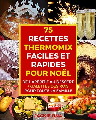 75 Recettes Thermomix Faciles et Rapides Pour Noel: De l'apritif au dessert, + galettes des rois, pour toute la familles