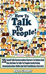 How To Talk To People: 25 Small Talk Conversation Starters To Relate And Tips On How To Talk To People Easily Using Communication Skills And Self Confidence ... Communication Skills) (English Edition)