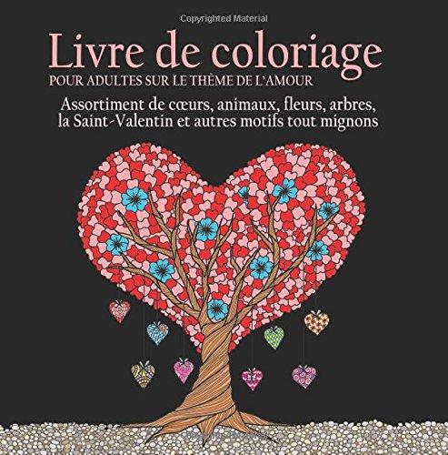 Livre de Coloriage pour Adultes sur le Theme de L'amour: 55 Images a Colorier sur le Theme de l'amour (Coeurs, Animaux, Fleurs, Arbres, la Saint-Valentin et Autres Motifs Tout Mignons)