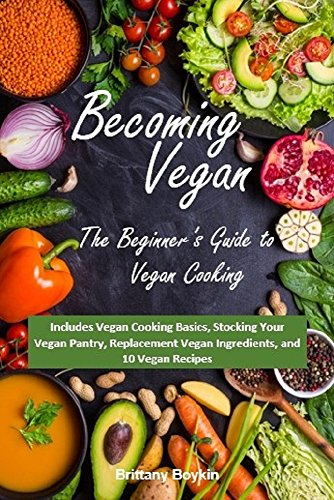 Becoming Vegan: The Beginner's Guide to Vegan Cooking: Includes Vegan Cooking Basics, Stocking Your Vegan Pantry, Replacement Vegan Ingredients, and 10 Vegan Recipes (English Edition)