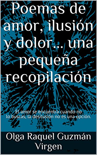 Poemas de amor, ilusión y dolor... una pequeña recopilación : El amor se encuentra cuando no lo buscas, la desilusión no es una opción. por Olga Raquel Guzmán Virgen