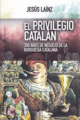 Privilegio catalán, El. 300 años de negocio de la burguesía catalana (Nuevo Ensayo) por JesúsLaínz