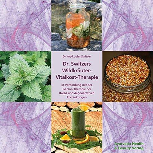 Dr. Switzers Wildkräuter-Vitalkost-Therapie: in Verbindung mit der Gerson-Therapie bei Krebs und degenerativen Erkrankungen -