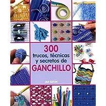 300 Trucos, Técnicas Y Secretos De Ganchillo (Ilustrados / Labores)