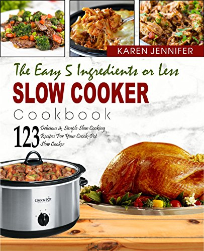The Easy 5 Ingredients or Less Slow Cooker Cookbook: Top 123 Delicious & Simple Slow Cooking Recipes for Your Crock-Pot Slow Cooker at Home Or Anywhere ... Time And Be More Healthier (English Edition)