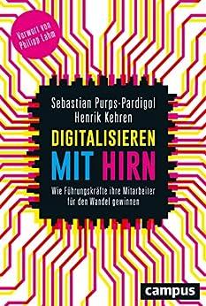 Digitalisieren mit Hirn: Wie Führungskräfte ihre Mitarbeiter für den Wandel gewinnen von [Purps-Pardigol, Sebastian, Kehren, Henrik]