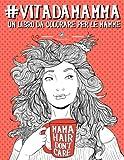 Vita da Mamma: Un libro da colorare per le mamme: Un regalo da colorare unico per motivare e ispirare uomini, donne, adolescenti e anziani per la meditazione e l'art therapy