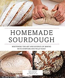 Homemade Sourdough: Mastering the Art and Science of Baking With Starters and Wild Yeast