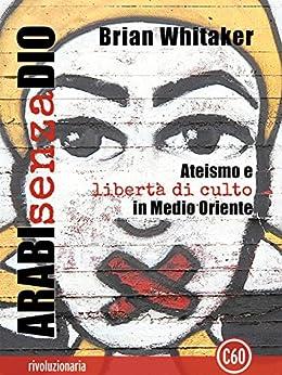 Arabi senza Dio: Ateismo e libertà di culto in Medio Oriente (Rivoluzionaria) di [Whitaker, Brian]