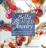 Bella Beaded Jewelry: Artful Italian Designs with Wire, Thread, Cord, and Ribbon