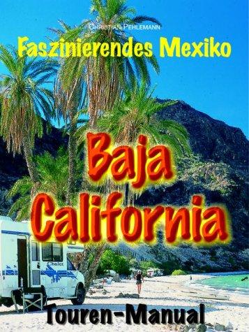 Baja California Touren-Manual.Ein Reiseführer für faszinierende Individualreisen auf der mexikanischen Halbinsel zwischen Pazifik und Golf von Kalifornien
