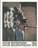 Jacob Bornfriend - Jakub Bauernfreund : 1904 - 1976 ; Bilder, Gouachen, Zeichn., Pastelle, Collagen u. Graphiken ; Nachlass ; Museum Bochum, 18.1. - 16.3.1986 / [Texte: P. Spielmann ...]