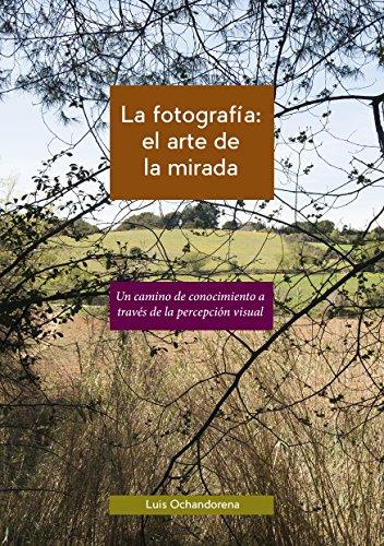 La fotografía: el arte de la mirada: Un camino de conocimiento a través de la percepción visual por Luis Ochandorena Lizarraga