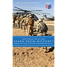 What Should the U.S. Army Learn From History? - Determining the Strategy of the Future through Understanding the Past: Persisting Concerns and Threats, ... for the U.S. Army… (English Edition)