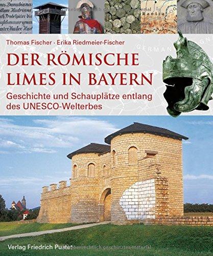 Der römische Limes in Bayern: Geschichte und Schauplätze entlang des UNESCO-Welterbes (Archäologie in Bayern)