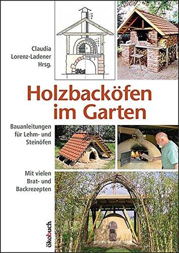 Holzbacköfen im Garten: Bauanleitungen für Lehm- und Steinöfen Mit vielen Brat- und - Selber Pizzaofen