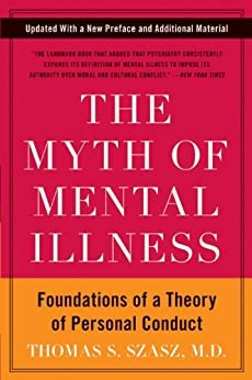 The Myth of Mental Illness: Foundations of a Theory of Personal Conduct by [Szasz, Thomas S.]