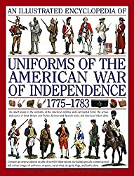 An Illustrated Encyclopedia of Uniforms of the American War of Independence 1775-1783: An Expert In-depth Reference on the Armies of the War of the Independence in North America, 1775-1783