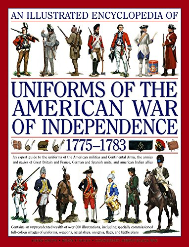 An Illustrated Encyclopedia of Uniforms from 1775 - 1783 the American Revolutionary War: An Expert Guide to the Uniforms of the American Militias and ... the Independence in North America, 1775-1783