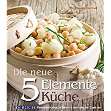 Die neue 5 Elemente Küche: Fernöstliches Wissen - heimische Zutaten (5-Elemente-Küche)