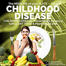 Childhood Disease: Prevention & Reversal with a Sirt Food & Plant Based Diet: The Medicine on Your Plate, Book 5