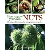 How to Grow Your Own Nuts: Choosing, cultivating and harvesting nuts in your garden