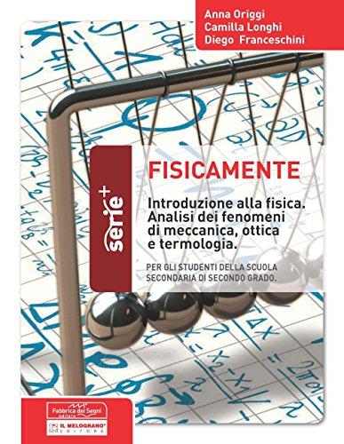 Fisicamente. Introduzione alla fisica. Analisi dei fenomeni di meccanica, ottica e terminologia. Per la Scuola media