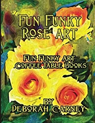 Fun Funky Rose Art: Fun Funky Art Coffee Table Series (Fun Funky Art Coffee Table Book) by Deborah Carney (2012-03-20)