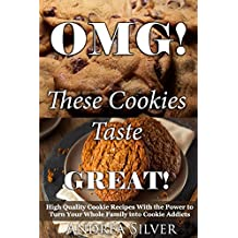 OMG! These Cookies Taste Great!: High Quality Cookie Recipes With the Power to Turn Your Whole Family into Cookie Addicts (Andrea Silver Cookie and Cake Recipes Book 1) (English Edition)
