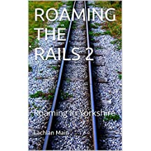 ROAMING THE RAILS 2: Roaming In Yorkshire