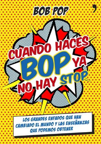 Cuando haces bop ya no hay stop: Los grandes enfados que han cambiado el mundo y las enseñanzas que podemos obtener por Bob Pop