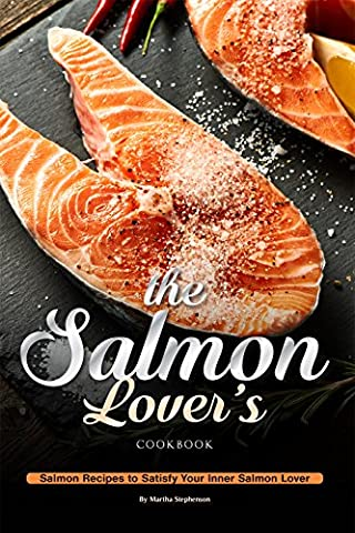 The Salmon Lover's Cookbook: Salmon Recipes to Satisfy Your Inner