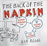 The Back of the Napkin: Solving Problems and Selling Ideas with Pictures by Dan Roam (2008-03-13)