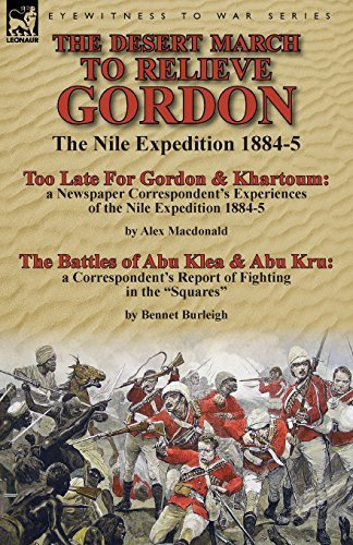 The Desert March to Relieve Gordon: the Nile Expedition 1884-5-Too Late for Gordon and Khartoum: a Newspaper Correspondent's Experiences of the Nile ... & Abu Kru: a Correspondent's Report of Fight by Alex Macdonald (2014-11-24)
