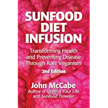 Sunfood Diet Infusion: 2nd Edition: Transforming Health and Preventing Disease through Raw Veganism