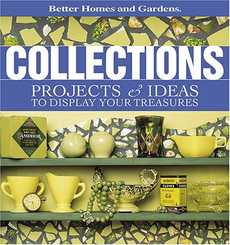 Collections: Projects & Ideas to Display Your Treasures (Better Homes & Gardens)