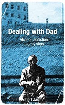 Dealing with Dad - Alcohol, addiction and my story by [James, Robert]
