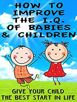 How to Improve the IQ of Babies and Children: Give Your Child The Best Start In Life (English Edition) par [Fleming, Helen]