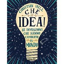 Che idea! Le invenzioni che hanno cambiato il mondo. Ediz. a colori