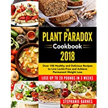The Plant Paradox Cookbook 2018: Over 100 Healthy and Delicious Recipes to Live Lectin-Free and Achieve Permanent Weight Loss Lose Up to 20 Pounds in 3 Weeks (English Edition)