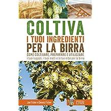 Coltiva i tuoi ingredienti per la birra. Come coltivare, preparare e utilizzare i tuoi luppoli, i tuoi malti e le tue erbe per la birra