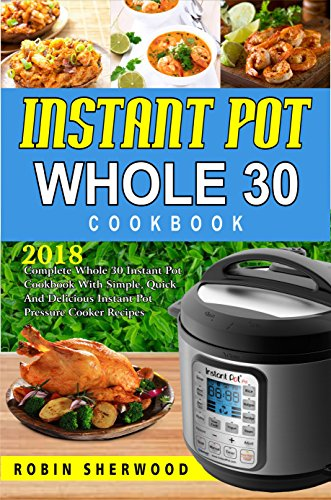Instant Pot Whole 30 Cookbook : 2018 Complete Whole 30 Instant Pot Cookbook with Simple, Quick and Delicious Instant Pot Pressure Cooker Recipes (English Edition)