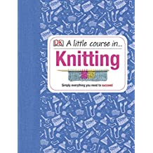 A Little Course in Knitting: Simply Everything You Need to Succeed